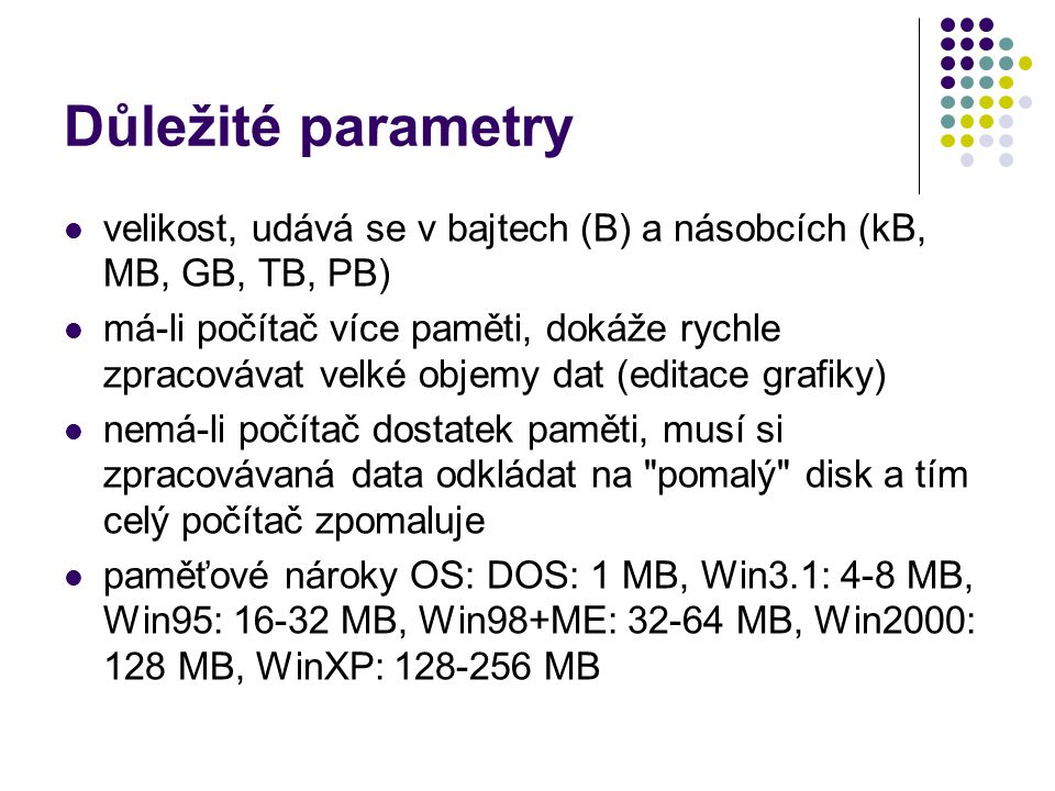 Důležité parametry velikost, udává se v bajtech (B) a násobcích (kB, MB, GB, TB, PB) má-li počítač více paměti, dokáže rychle zpracovávat velké objemy