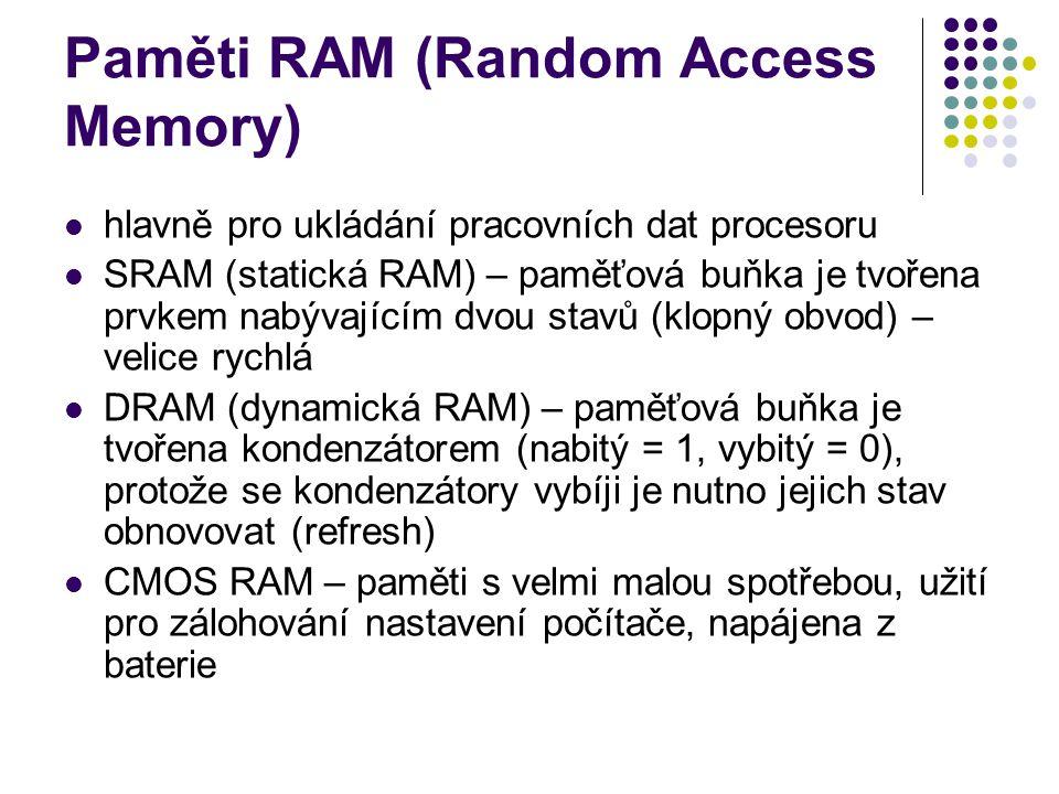 Paměti RAM (Random Access Memory) hlavně pro ukládání pracovních dat procesoru SRAM (statická RAM) – paměťová buňka je tvořena prvkem nabývajícím dvou