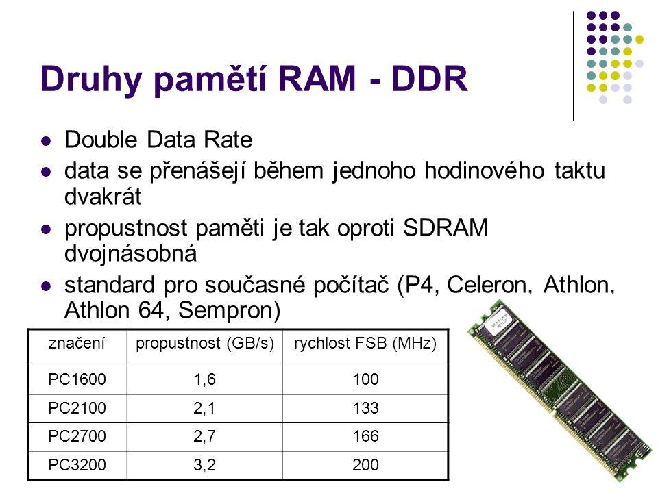 Druhy pamětí RAM - DDR Double Data Rate data se přenášejí během jednoho hodinového taktu dvakrát propustnost paměti je tak oproti SDRAM dvojnásobná st
