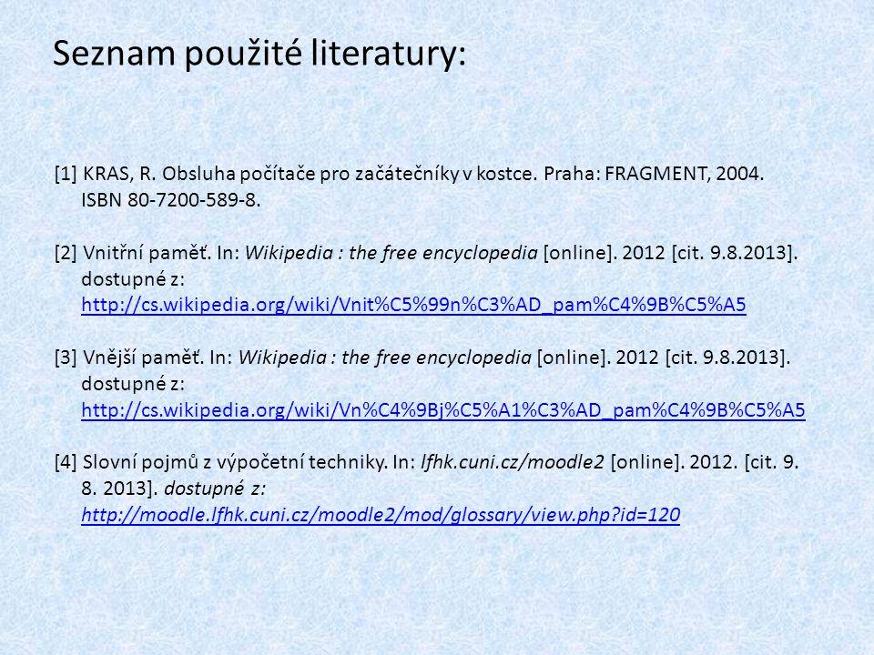 Seznam použité literatury: [1] KRAS, R. Obsluha počítače pro začátečníky v kostce. Praha: FRAGMENT, 2004. ISBN 80-7200-589-8. [2] Vnitřní paměť. In: W