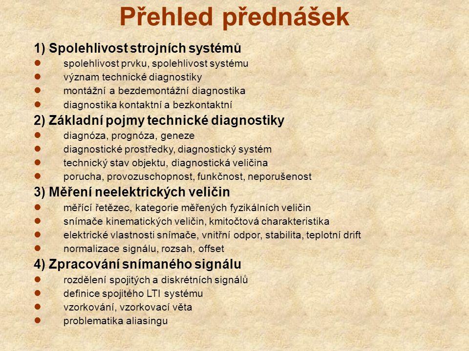 Přehled přednášek 1) Spolehlivost strojních systémů spolehlivost prvku, spolehlivost systému význam technické diagnostiky montážní a bezdemontážní diagnostika diagnostika kontaktní a bezkontaktní 2) Základní pojmy technické diagnostiky diagnóza, prognóza, geneze diagnostické prostředky, diagnostický systém technický stav objektu, diagnostická veličina porucha, provozuschopnost, funkčnost, neporušenost 3) Měření neelektrických veličin měřící řetězec, kategorie měřených fyzikálních veličin snímače kinematických veličin, kmitočtová charakteristika elektrické vlastnosti snímače, vnitřní odpor, stabilita, teplotní drift normalizace signálu, rozsah, offset 4) Zpracování snímaného signálu rozdělení spojitých a diskrétních signálů definice spojitého LTI systému vzorkování, vzorkovací věta problematika aliasingu