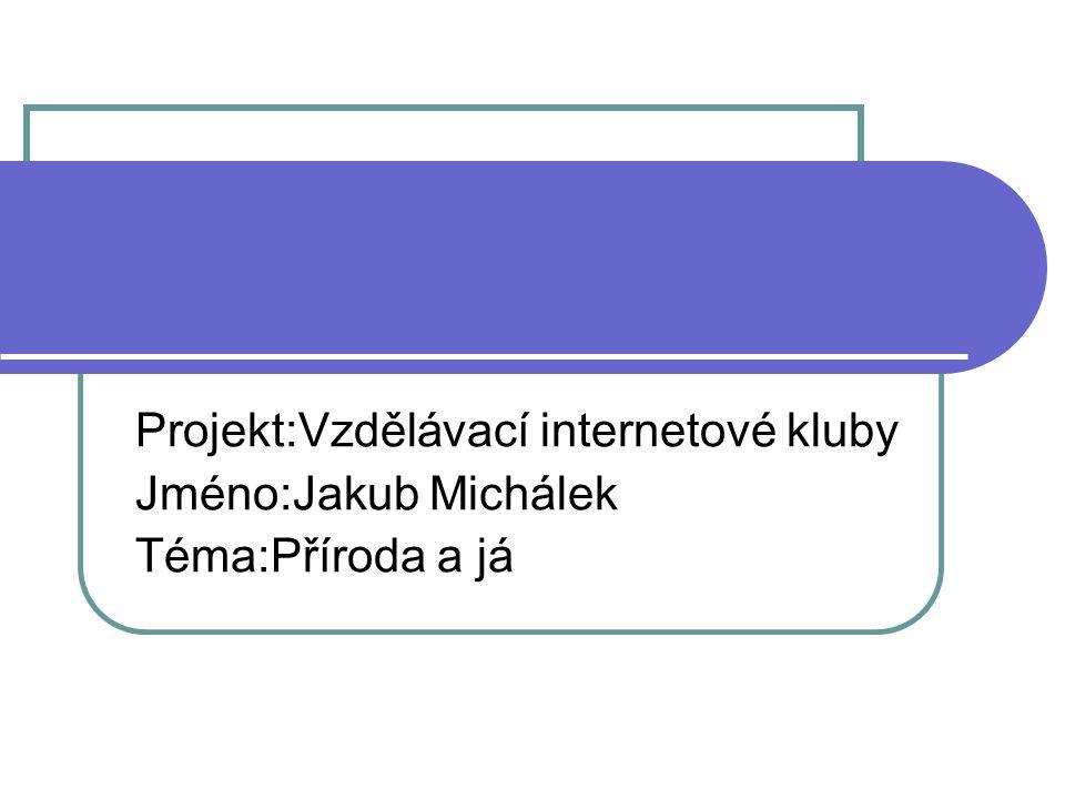 Projekt:Vzdělávací internetové kluby Jméno:Jakub Michálek Téma:Příroda a já