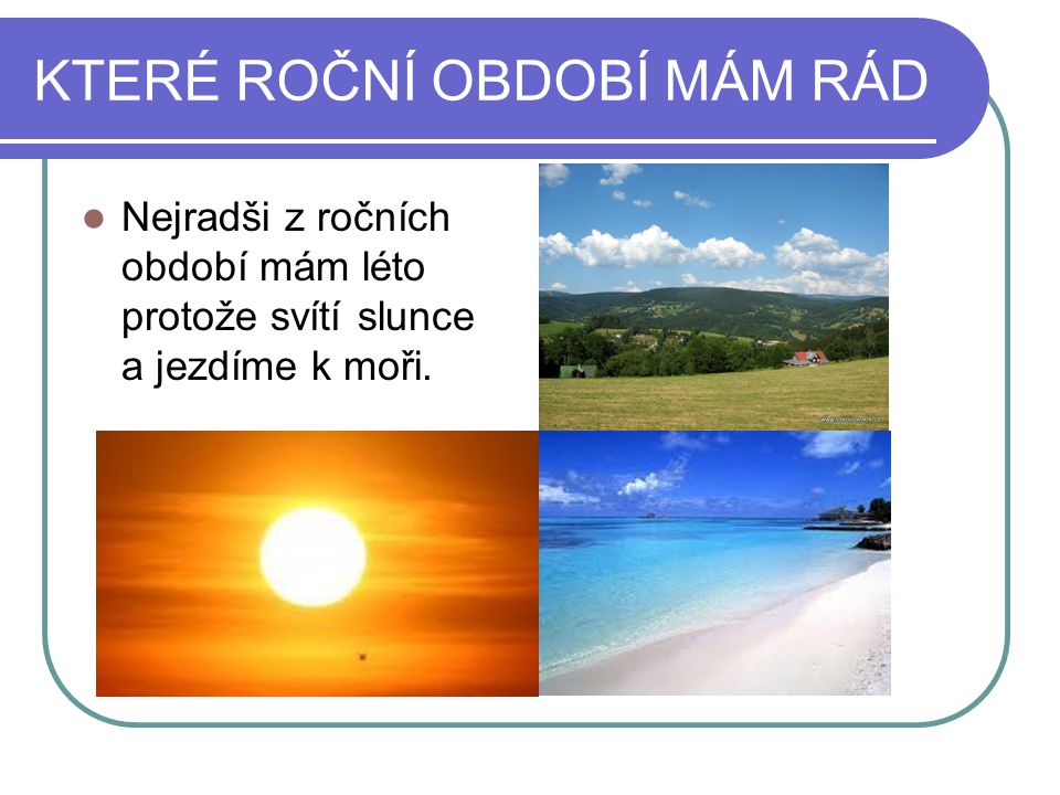 KTERÉ ROČNÍ OBDOBÍ MÁM RÁD Nejradši z ročních období mám léto protože svítí slunce a jezdíme k moři.