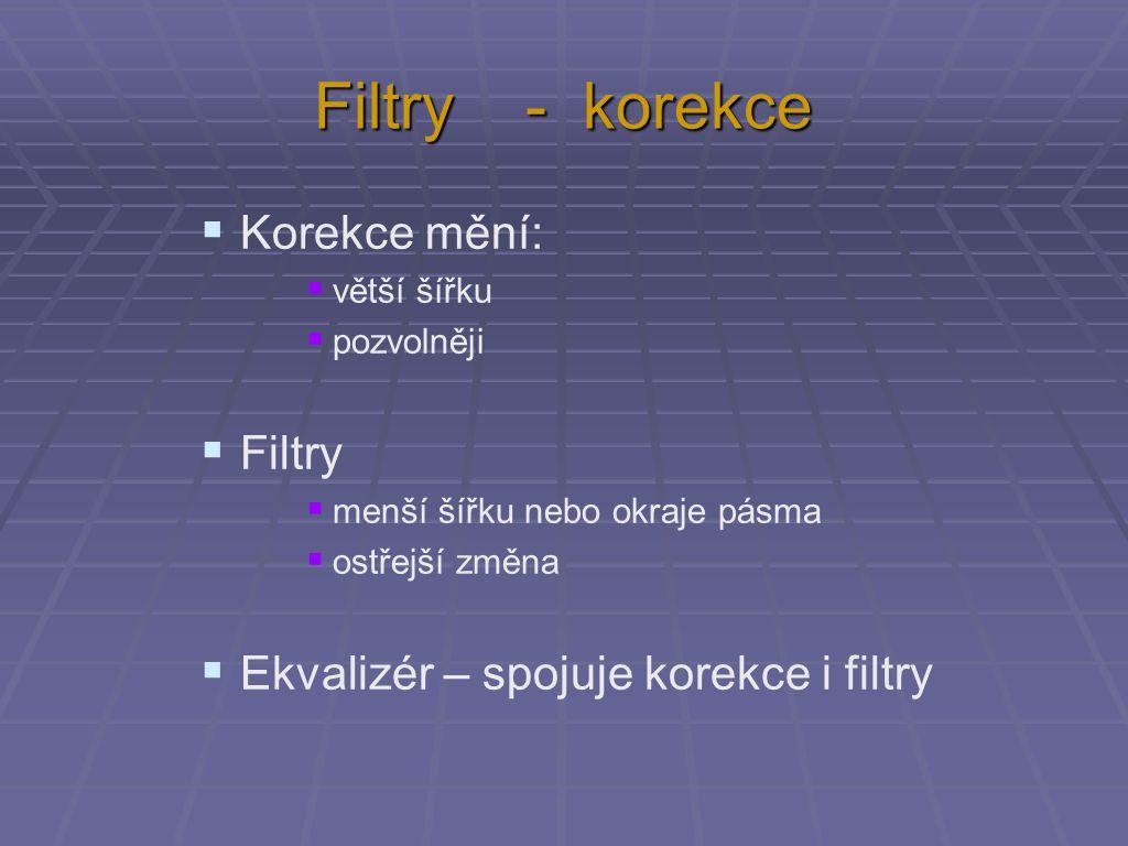 Filtry - korekce  Korekce mění:  větší šířku  pozvolněji  Filtry  menší šířku nebo okraje pásma  ostřejší změna  Ekvalizér – spojuje korekce i filtry