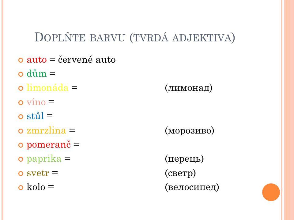 D OPLŇTE BARVU ( TVRDÁ ADJEKTIVA ) auto = červené auto dům = limonáda = (лимонад) víno = stůl = zmrzlina = (морозиво) pomeranč = paprika =(перець) svetr =(светр) kolo =(велосипед)