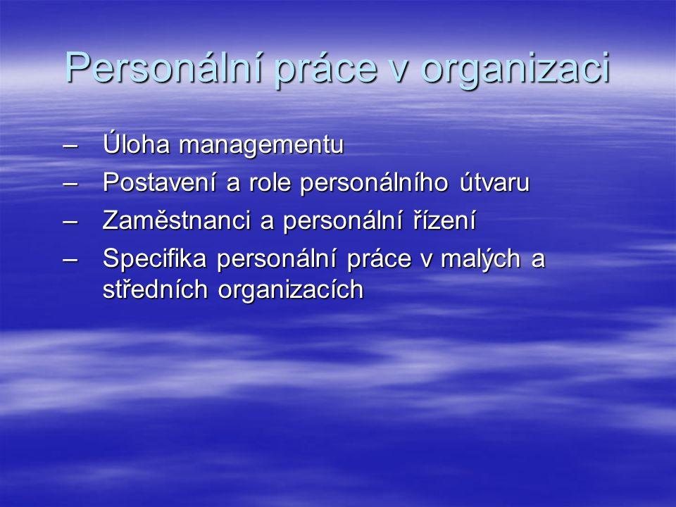 Personální práce v organizaci –Úloha managementu –Postavení a role personálního útvaru –Zaměstnanci a personální řízení –Specifika personální práce v