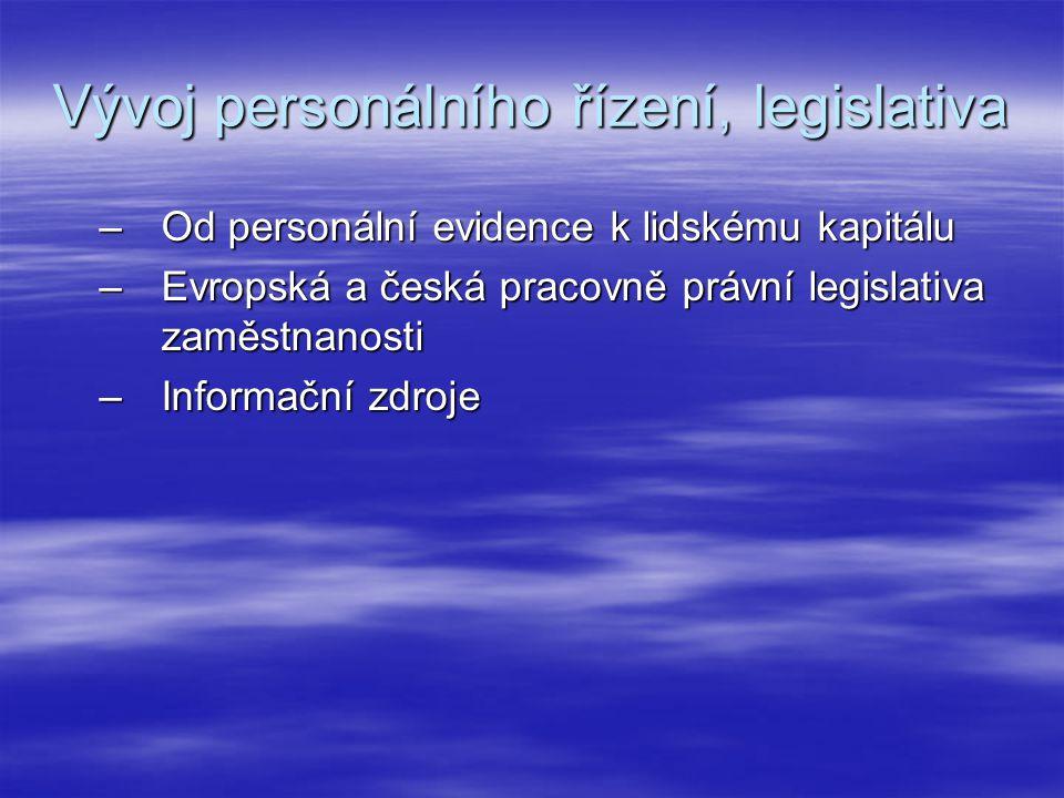Vývoj personálního řízení, legislativa –Od personální evidence k lidskému kapitálu –Evropská a česká pracovně právní legislativa zaměstnanosti –Inform