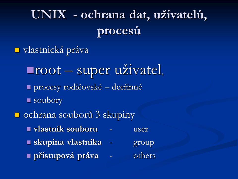 vlastnická práva vlastnická práva root – super uživatel, root – super uživatel, procesy rodičovské – dceřinné procesy rodičovské – dceřinné soubory soubory ochrana souborů 3 skupiny ochrana souborů 3 skupiny vlastník souboru - user vlastník souboru - user skupina vlastníka - group skupina vlastníka - group přístupová práva - others přístupová práva - others UNIX - ochrana dat, uživatelů, procesů