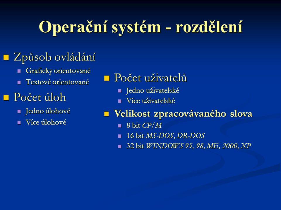 Operační systém - rozdělení Způsob ovládání Graficky orientované Textově orientované Počet úloh Jedno úlohové Více úlohové Počet uživatelů Jedno uživatelské Více uživatelské Velikost zpracovávaného slova 8 bit CP/M 16 bit MS-DOS, DR-DOS 32 bit WINDOWS 95, 98, ME, 2000, XP
