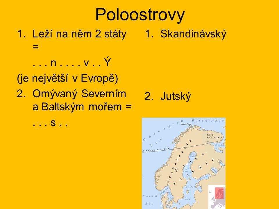 Poloostrovy 1.Leží na něm 2 státy =... n.... v.. Ý (je největší v Evropě) 2.Omývaný Severním a Baltským mořem =... s.. 1.Skandinávský 2.Jutský