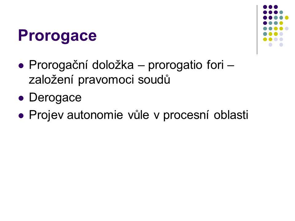 Prorogace Prorogační doložka – prorogatio fori – založení pravomoci soudů Derogace Projev autonomie vůle v procesní oblasti