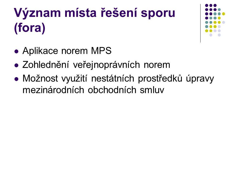 Význam místa řešení sporu (fora) Aplikace norem MPS Zohlednění veřejnoprávních norem Možnost využití nestátních prostředků úpravy mezinárodních obchod