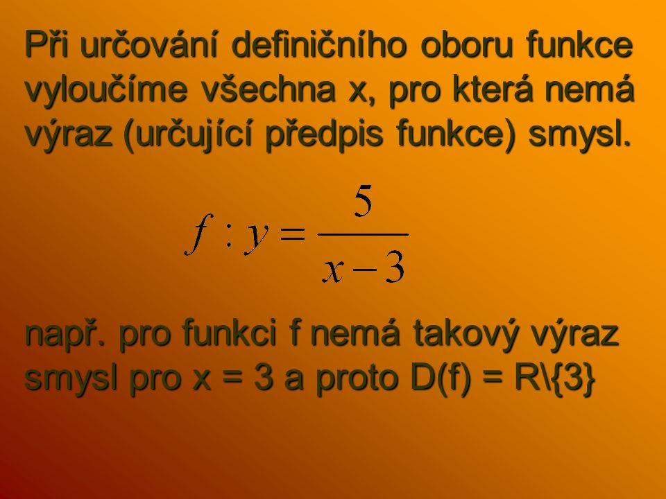 Při určování definičního oboru funkce vyloučíme všechna x, pro která nemá výraz (určující předpis funkce) smysl.