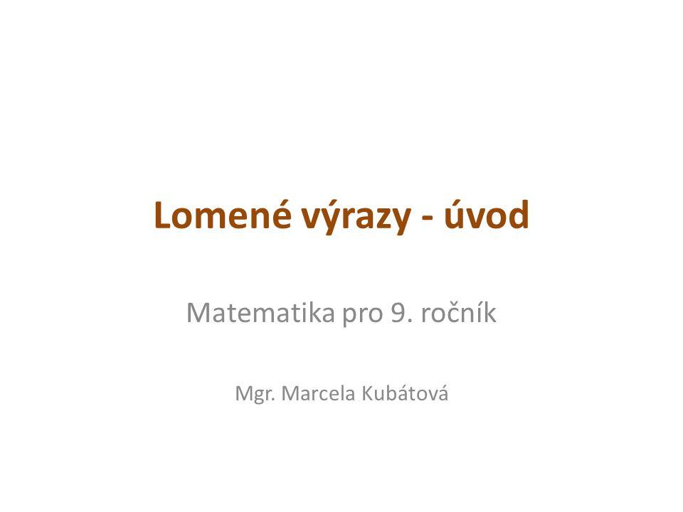 Lomené výrazy - úvod Matematika pro 9. ročník Mgr. Marcela Kubátová