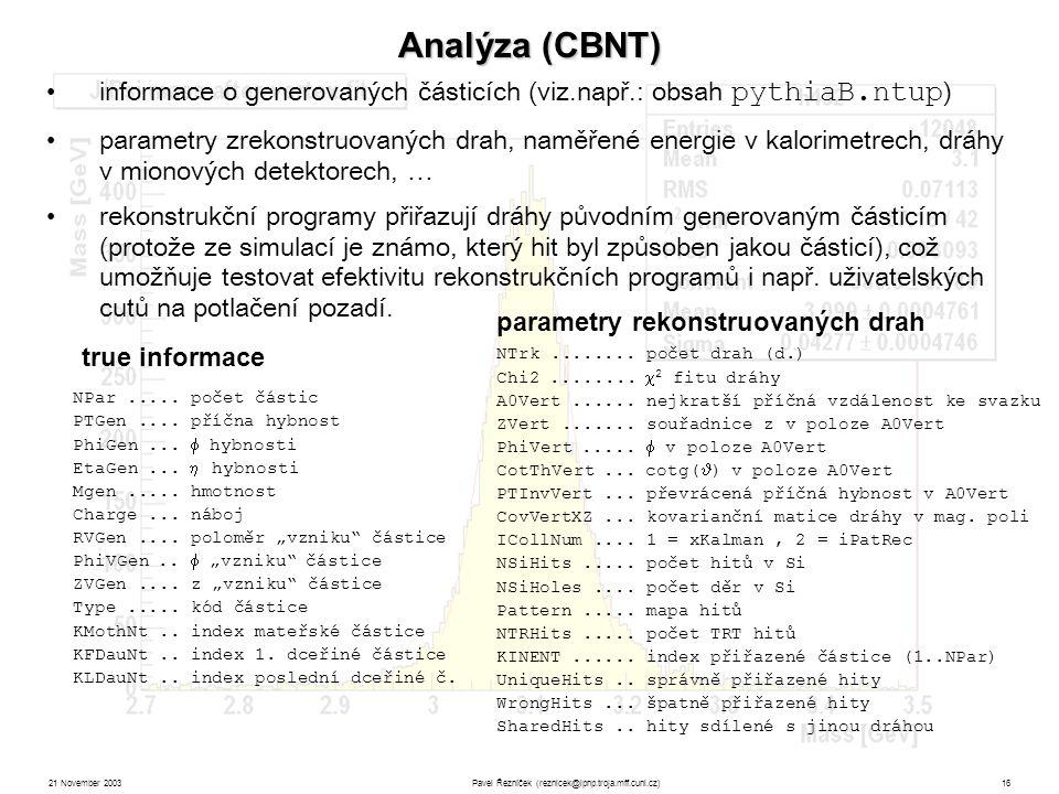 21 November 2003Pavel Řezníček (reznicek@ipnp.troja.mff.cuni.cz)16 Analýza (CBNT) informace o generovaných částicích (viz.např.: obsah pythiaB.ntup ) parametry zrekonstruovaných drah, naměřené energie v kalorimetrech, dráhy v mionových detektorech, … rekonstrukční programy přiřazují dráhy původním generovaným částicím (protože ze simulací je známo, který hit byl způsoben jakou částicí), což umožňuje testovat efektivitu rekonstrukčních programů i např.