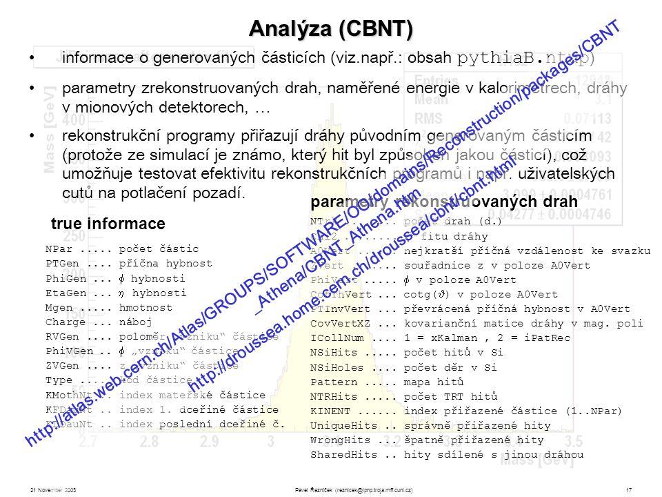 21 November 2003Pavel Řezníček (reznicek@ipnp.troja.mff.cuni.cz)17 Analýza (CBNT) informace o generovaných částicích (viz.např.: obsah pythiaB.ntup ) parametry zrekonstruovaných drah, naměřené energie v kalorimetrech, dráhy v mionových detektorech, … rekonstrukční programy přiřazují dráhy původním generovaným částicím (protože ze simulací je známo, který hit byl způsoben jakou částicí), což umožňuje testovat efektivitu rekonstrukčních programů i např.