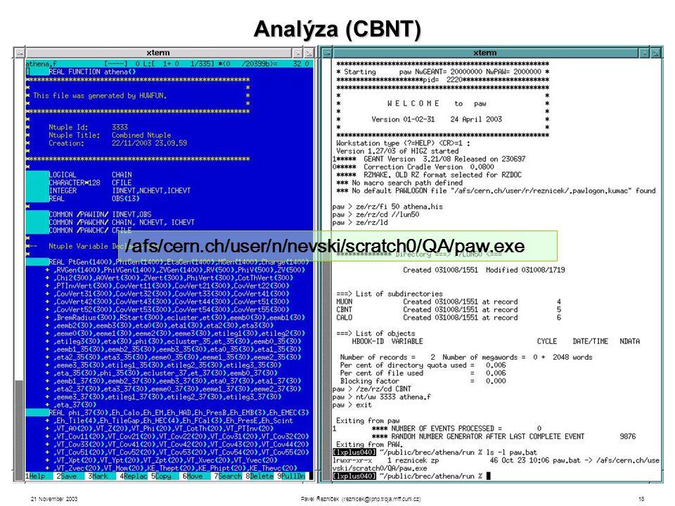 21 November 2003Pavel Řezníček (reznicek@ipnp.troja.mff.cuni.cz)18 Analýza (CBNT) informace o generovaných částicích (viz.např.: obsah pythiaB.ntup ) parametry zrekonstruovaných drah, naměřené energie v kalorimetrech, dráhy v mionových detektorech, … rekonstrukční programy přiřazují dráhy původním generovaným částicím (protože ze simulací je známo, který hit byl způsoben jakou částicí), což umožňuje testovat efektivitu rekonstrukčních programů i např.
