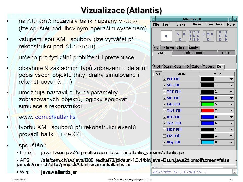 21 November 2003Pavel Řezníček (reznicek@ipnp.troja.mff.cuni.cz)20 Vizualizace (Atlantis) na Athéně nezávislý balík napsaný v Javě (lze spuštět pod libovlným operačím systémem) vstupem jsou XML soubory (lze vytvářet při rekonstrukci pod Athénou ) určeno pro fyzikální prohlížení i prezentace obsahuje 9 základních typů zobrazení + detailní popis všech objektů (hity, dráhy simulované i rekonstruované, …) umožňuje nastavit cuty na parametry zobrazovaných objektů, logicky spojovat simulace s rekonstrukcí, … www: cern.ch/atlantis tvorbu XML souborů při rekonstrukci eventů provádí balík JiveXML spouštění: Linux:java -Dsun.java2d.pmoffscreen=false -jar atlantis_version/atlantis.jar AFS:/afs/cern.ch/sw/java/i386_redhat73/jdk/sun-1.3.1/bin/java -Dsun.java2d.pmoffscreen=false - jar /afs/cern.ch/atlas/project/Atlantis/current/atlantis.jar Win:javaw atlantis.jar