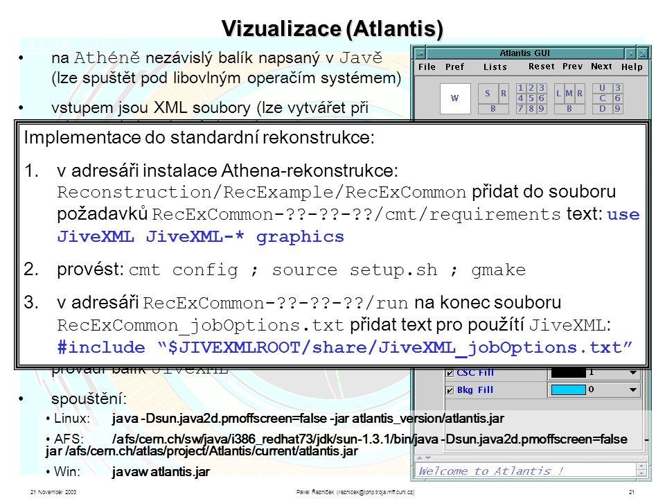 21 November 2003Pavel Řezníček (reznicek@ipnp.troja.mff.cuni.cz)21 Vizualizace (Atlantis) na Athéně nezávislý balík napsaný v Javě (lze spuštět pod libovlným operačím systémem) vstupem jsou XML soubory (lze vytvářet při rekonstrukci pod Athénou ) určeno pro fyzikální prohlížení i prezentace obsahuje 9 základních typů zobrazení + detailní popis všech objektů (hity, dráhy simulované i rekonstruované, …) umožňuje nastavit cuty na parametry zobrazovaných objektů, logicky spojovat simulace s rekonstrukcí, … www: cern.ch/atlantis tvorbu XML souborů při rekonstrukci eventů provádí balík JiveXML spouštění: Linux:java -Dsun.java2d.pmoffscreen=false -jar atlantis_version/atlantis.jar AFS:/afs/cern.ch/sw/java/i386_redhat73/jdk/sun-1.3.1/bin/java -Dsun.java2d.pmoffscreen=false - jar /afs/cern.ch/atlas/project/Atlantis/current/atlantis.jar Win:javaw atlantis.jar Implementace do standardní rekonstrukce: 1.v adresáři instalace Athena-rekonstrukce: Reconstruction/RecExample/RecExCommon přidat do souboru požadavků RecExCommon- - - /cmt/requirements text: use JiveXML JiveXML-* graphics 2.provést: cmt config ; source setup.sh ; gmake 3.v adresáři RecExCommon- - - /run na konec souboru RecExCommon_jobOptions.txt přidat text pro použítí JiveXML : #include $JIVEXMLROOT/share/JiveXML_jobOptions.txt