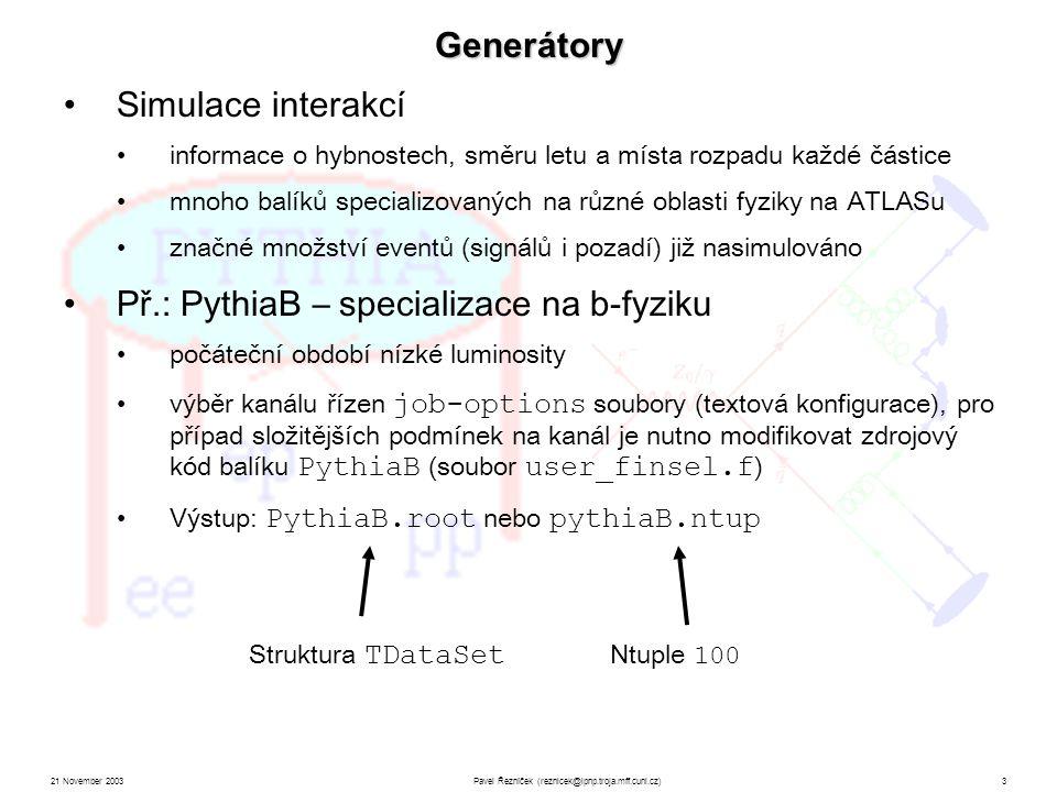 21 November 2003Pavel Řezníček (reznicek@ipnp.troja.mff.cuni.cz)3 Generátory Struktura TDataSet Ntuple 100 Simulace interakcí informace o hybnostech, směru letu a místa rozpadu každé částice mnoho balíků specializovaných na různé oblasti fyziky na ATLASu značné množství eventů (signálů i pozadí) již nasimulováno Př.: PythiaB – specializace na b-fyziku počáteční období nízké luminosity výběr kanálu řízen job-options soubory (textová konfigurace), pro případ složitějších podmínek na kanál je nutno modifikovat zdrojový kód balíku PythiaB (soubor user_finsel.f ) Výstup: PythiaB.root nebo pythiaB.ntup