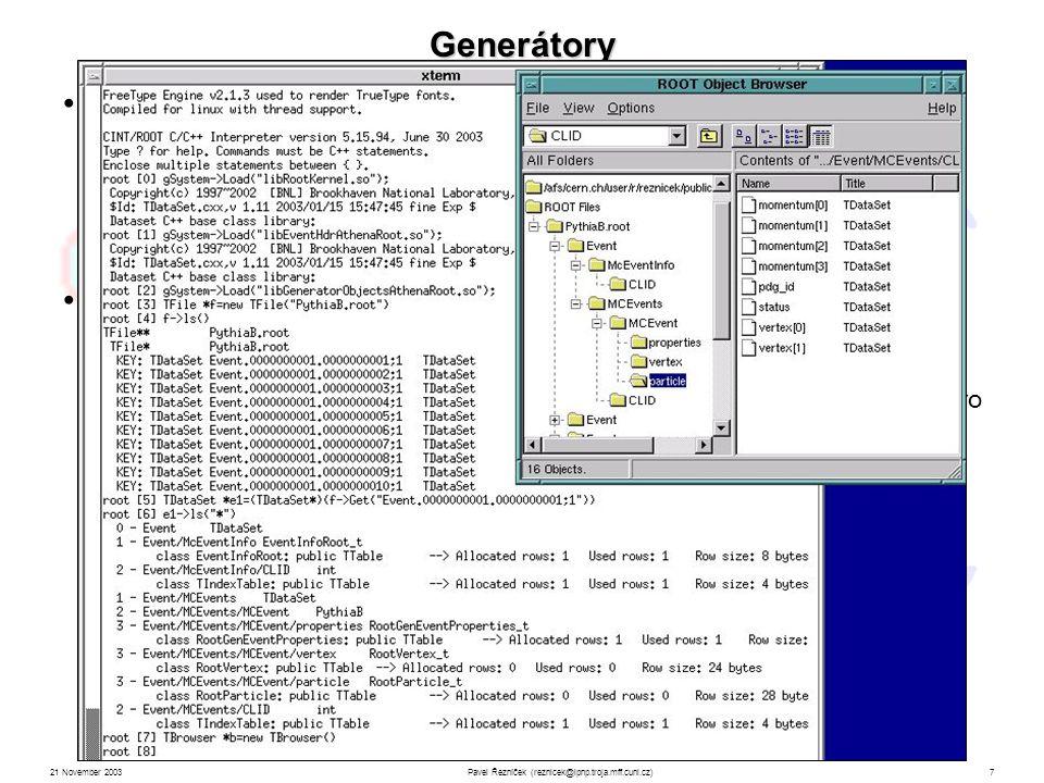 21 November 2003Pavel Řezníček (reznicek@ipnp.troja.mff.cuni.cz)7 Generátory Struktura TDataSet Ntuple 100 Simulace interakcí informace o hybnostech, směru letu a místa rozpadu každé částice mnoho balíků specializovaných na různé oblasti fyziky na ATLASu značné množství eventů (signálů i pozadí) již nasimulováno Př.: PythiaB – specializace na b-fyziku počáteční období nízké luminosity výběr kanálu řízen job-options soubory (textová konfigurace), pro případ složitějších podmínek na kanál je nutno modifikovat zdrojový kód balíku PythiaB (soubor user_finsel.f ) Výstup: PythiaB.root nebo pythiaB.ntup