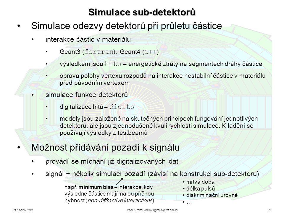 21 November 2003Pavel Řezníček (reznicek@ipnp.troja.mff.cuni.cz)9 Simulace sub-detektorů Simulace odezvy detektorů při průletu částice interakce částic v materiálu Geant3 ( fortran ), Geant4 ( C++ ) výsledkem jsou hits – energetické ztráty na segmentech dráhy částice oprava polohy vertexů rozpadů na interakce nestabilní částice v materiálu před původním vertexem simulace funkce detektorů digitalizace hitů – digits modely jsou založené na skutečných principech fungování jednotlivých detektorů, ale jsou zjednodušené kvůli rychlosti simulace.