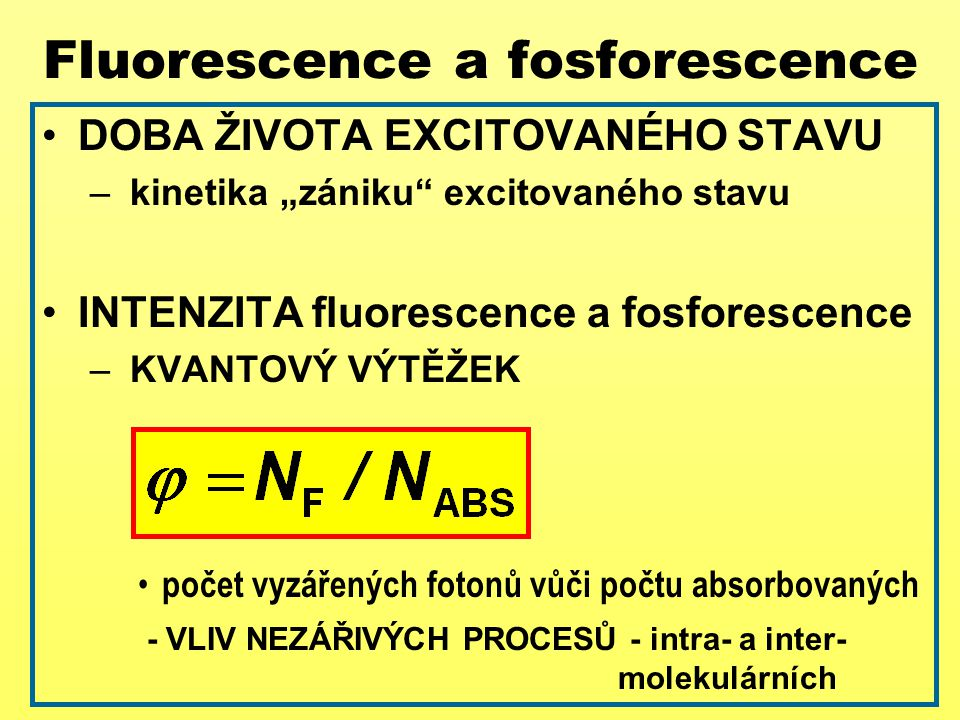 "DOBA ŽIVOTA EXCITOVANÉHO STAVU – kinetika ""zániku"" excitovaného stavu INTENZITA fluorescence a fosforescence – KVANTOVÝ VÝTĚŽEK počet vyzářených foton"