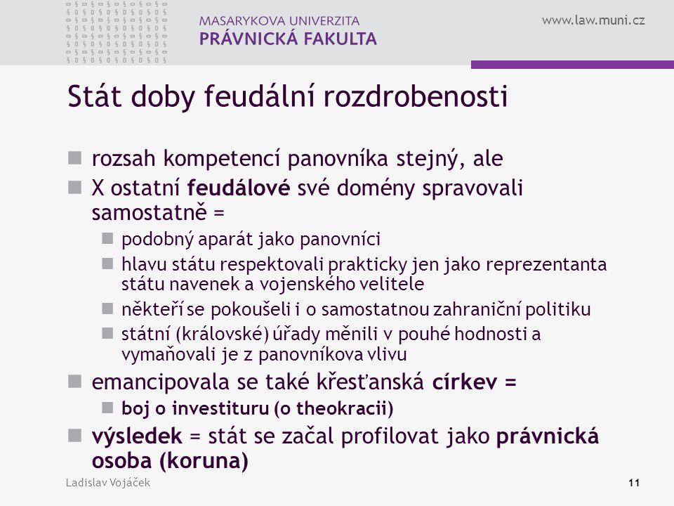 www.law.muni.cz Ladislav Vojáček11 Stát doby feudální rozdrobenosti rozsah kompetencí panovníka stejný, ale X ostatní feudálové své domény spravovali