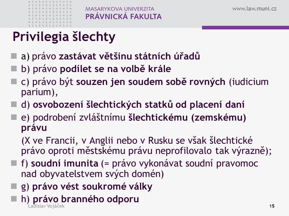 www.law.muni.cz Ladislav Vojáček15 Privilegia šlechty a) právo zastávat většinu státních úřadů b) právo podílet se na volbě krále c) právo být souzen