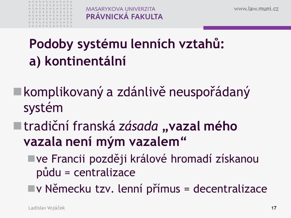 www.law.muni.cz Ladislav Vojáček17 Podoby systému lenních vztahů: a) kontinentální komplikovaný a zdánlivě neuspořádaný systém tradiční franská zásada