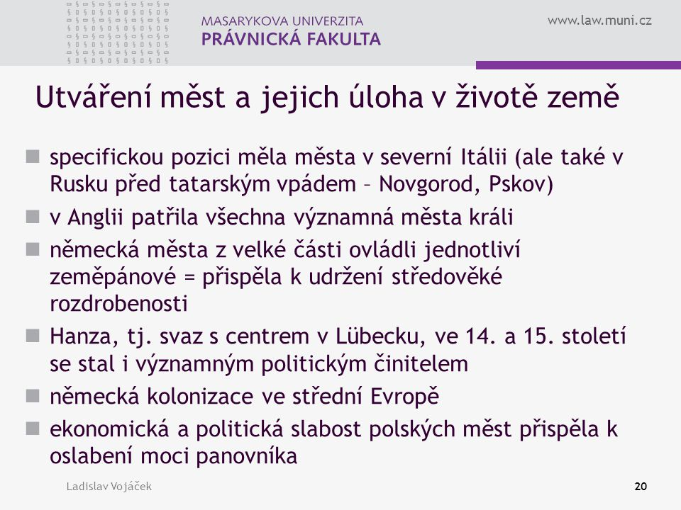 www.law.muni.cz Ladislav Vojáček20 Utváření měst a jejich úloha v životě země specifickou pozici měla města v severní Itálii (ale také v Rusku před ta