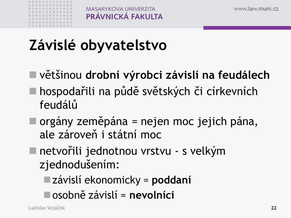 www.law.muni.cz Ladislav Vojáček22 Závislé obyvatelstvo většinou drobní výrobci závislí na feudálech hospodařili na půdě světských či církevních feudá