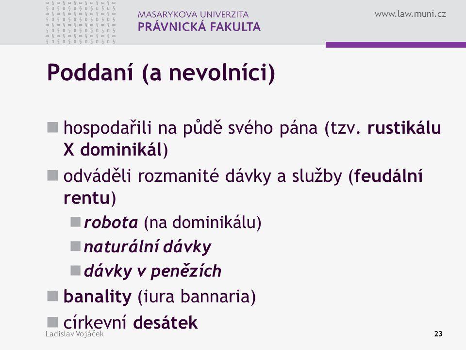 www.law.muni.cz Ladislav Vojáček23 Poddaní (a nevolníci) hospodařili na půdě svého pána (tzv. rustikálu X dominikál) odváděli rozmanité dávky a služby