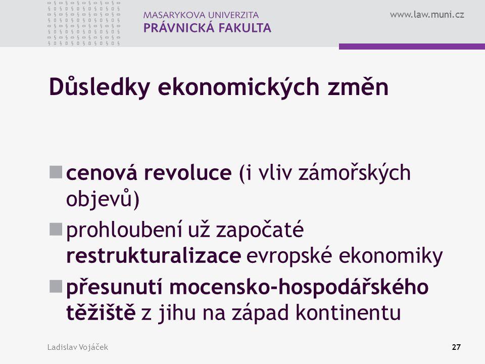 www.law.muni.cz Ladislav Vojáček27 Důsledky ekonomických změn cenová revoluce (i vliv zámořských objevů) prohloubení už započaté restrukturalizace evr