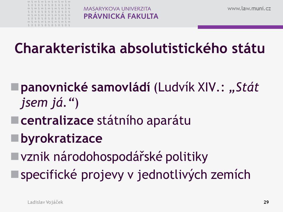 """www.law.muni.cz Ladislav Vojáček29 Charakteristika absolutistického státu panovnické samovládí (Ludvík XIV.: """"Stát jsem já."""") centralizace státního ap"""