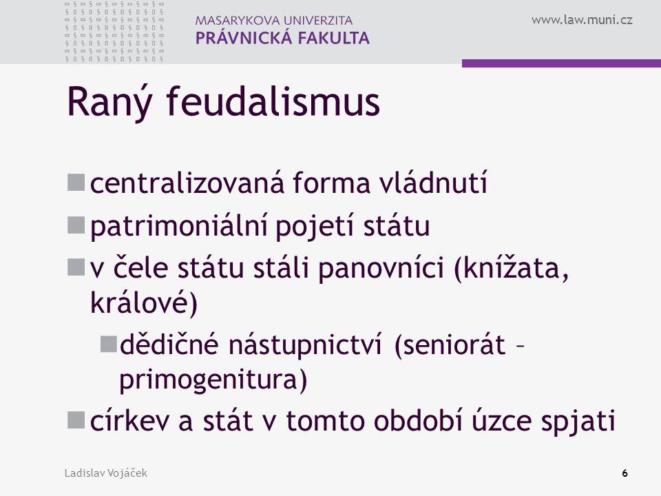 www.law.muni.cz Ladislav Vojáček6 Raný feudalismus centralizovaná forma vládnutí patrimoniální pojetí státu v čele státu stáli panovníci (knížata, krá