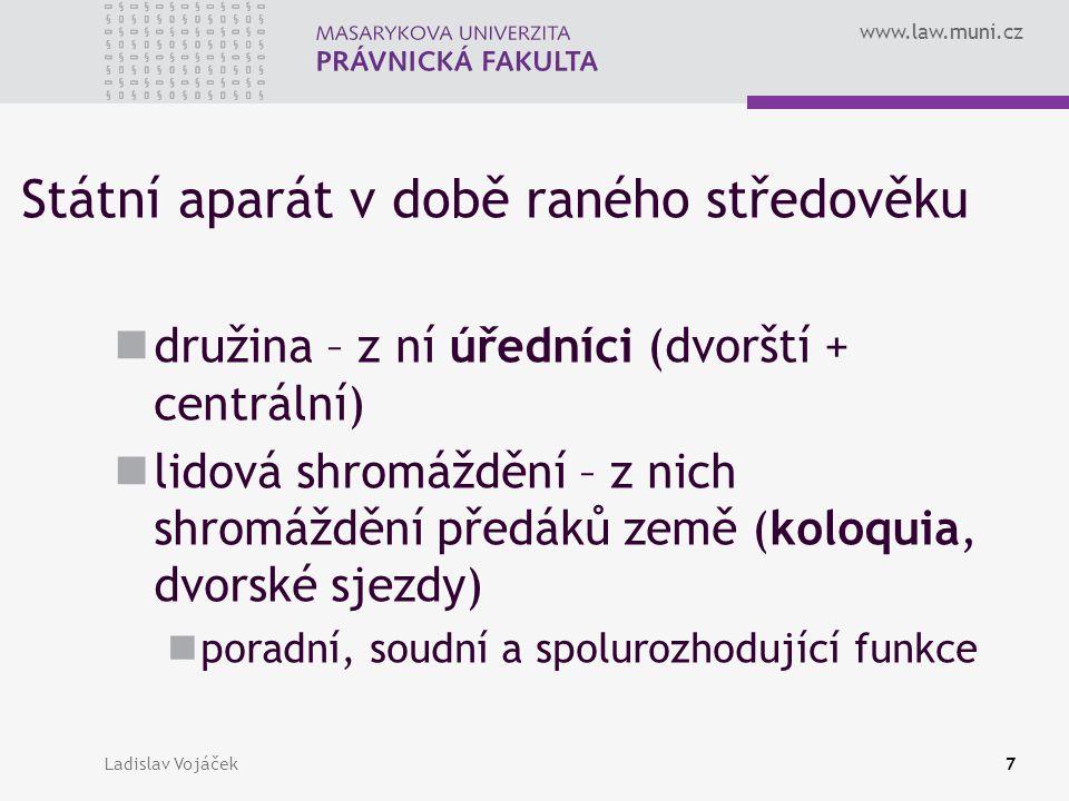 www.law.muni.cz Ladislav Vojáček7 Státní aparát v době raného středověku družina – z ní úředníci (dvorští + centrální) lidová shromáždění – z nich shr