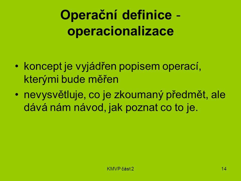 KMVP část 214 Operační definice - operacionalizace koncept je vyjádřen popisem operací, kterými bude měřen nevysvětluje, co je zkoumaný předmět, ale dává nám návod, jak poznat co to je.