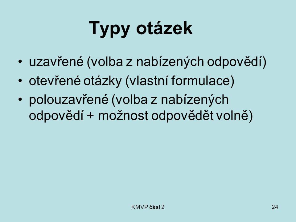 KMVP část 224 Typy otázek uzavřené (volba z nabízených odpovědí) otevřené otázky (vlastní formulace) polouzavřené (volba z nabízených odpovědí + možnost odpovědět volně)