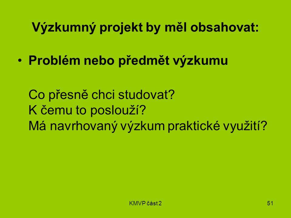 KMVP část 251 Výzkumný projekt by měl obsahovat: Problém nebo předmět výzkumu Co přesně chci studovat.
