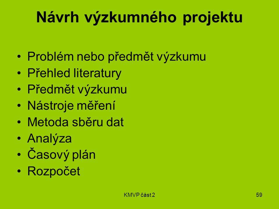 KMVP část 259 Návrh výzkumného projektu Problém nebo předmět výzkumu Přehled literatury Předmět výzkumu Nástroje měření Metoda sběru dat Analýza Časový plán Rozpočet