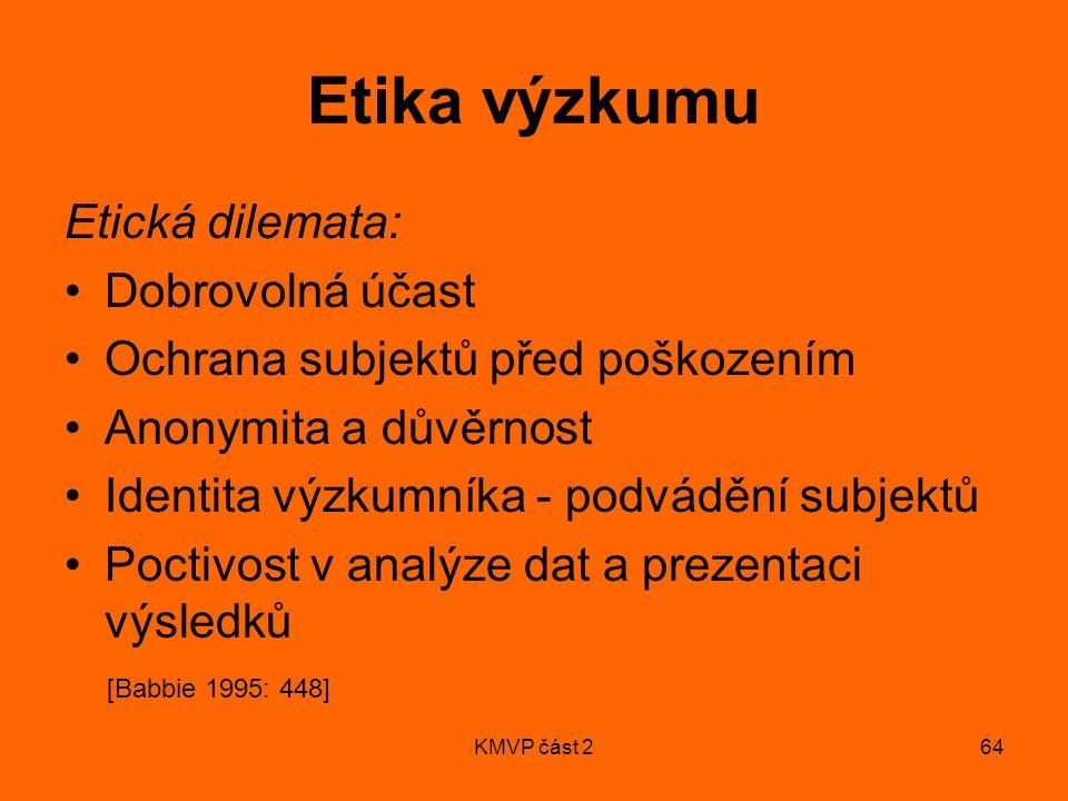 KMVP část 264 Etika výzkumu Etická dilemata: Dobrovolná účast Ochrana subjektů před poškozením Anonymita a důvěrnost Identita výzkumníka - podvádění subjektů Poctivost v analýze dat a prezentaci výsledků [Babbie 1995: 448]