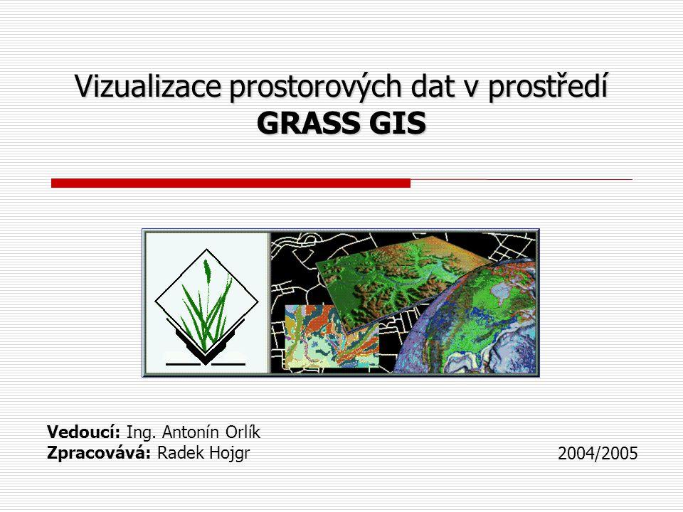 Vizualizace prostorových dat v prostředí GRASS GIS Vedoucí: Ing. Antonín Orlík Zpracovává: Radek Hojgr 2004/2005