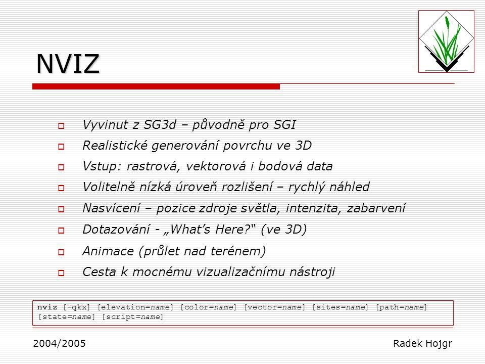 """ Vyvinut z SG3d – původně pro SGI  Realistické generování povrchu ve 3D  Vstup: rastrová, vektorová i bodová data  Volitelně nízká úroveň rozlišení – rychlý náhled  Nasvícení – pozice zdroje světla, intenzita, zabarvení  Dotazování - """"What's Here? (ve 3D)  Animace (průlet nad terénem)  Cesta k mocnému vizualizačnímu nástroji 2004/2005 Radek Hojgr nviz [-qkx] [elevation=name] [color=name] [vector=name] [sites=name] [path=name] [state=name] [script=name]NVIZ"""