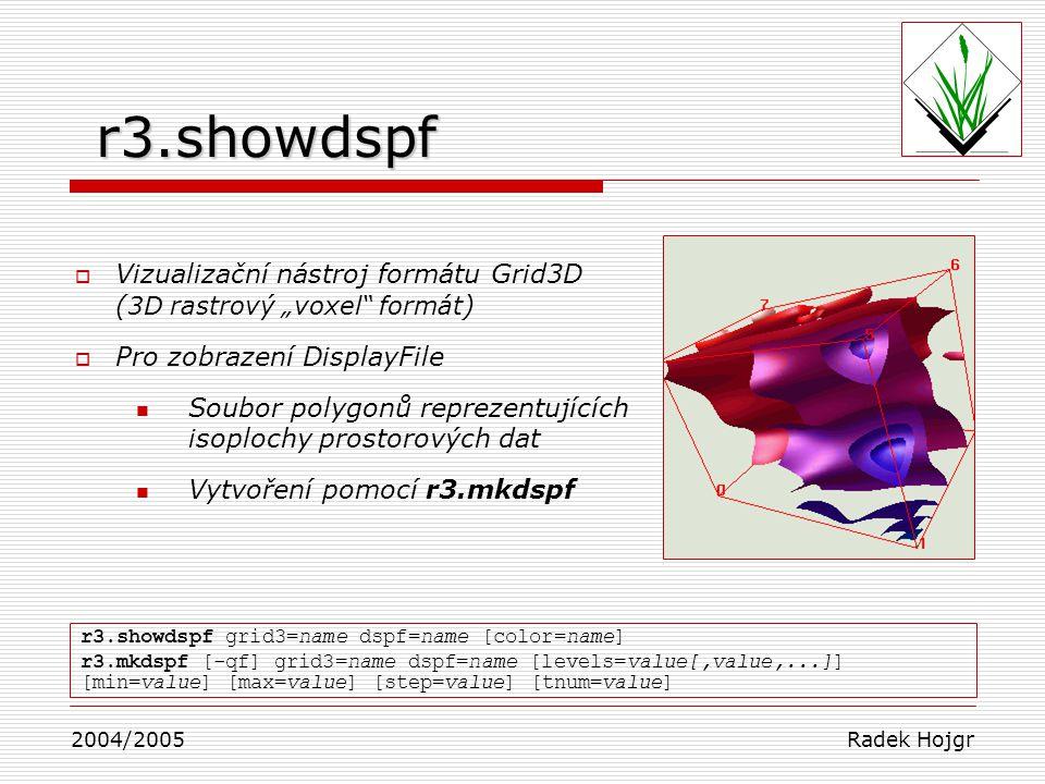 Systém pro interaktivní vizualizaci multidimenzionálních dat  Projekt University of Wisconsin-Madison  Nepřímá součást GRASS  Správa a analýza až 5D dat 3D – lokalizace 4D – čas 5D – výpočty složených fyzikálních proměnných (teplota, tlak, …)  Vhodné pro výstupy z modelů počasí  Vytváření izolinií, izoploch, profilů, vytváření animací,… 2004/2005 Radek Hojgr Vis5D+