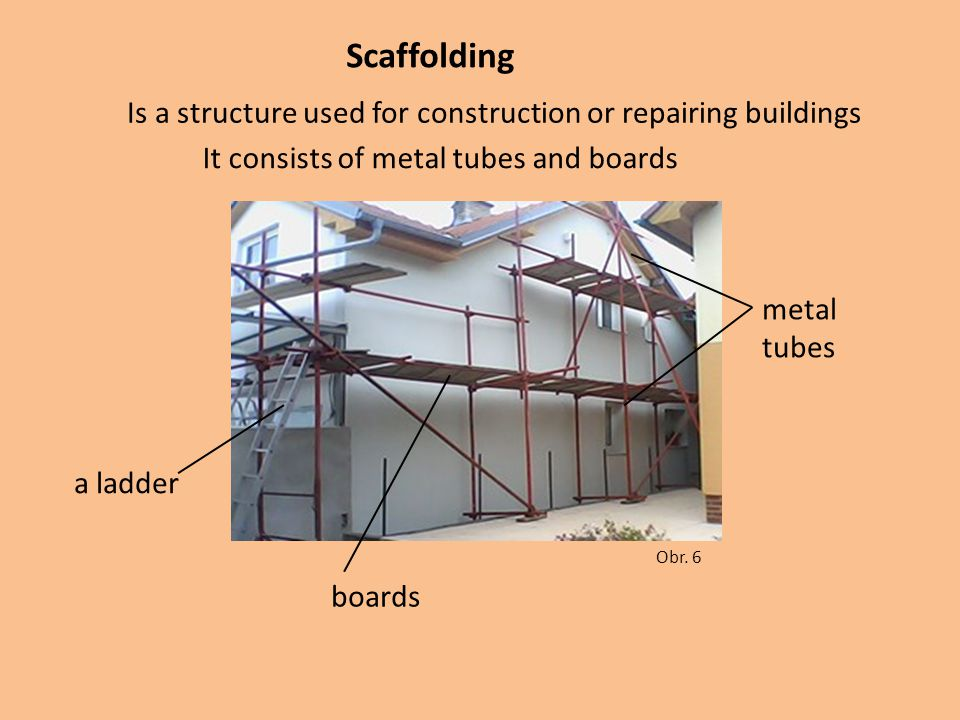 Scaffolding Obr. 6 Is a structure used for construction or repairing buildings It consists of metal tubes and boards metal tubes boards a ladder