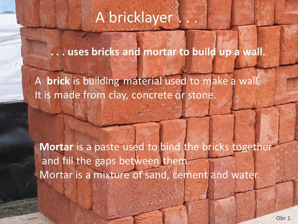 A bricklayer needs for his work a trowel a sledgehammer plumb bob spirit-level scaffolding wheelbarrow
