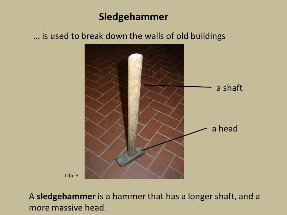 Sledgehammer Obr. 3 A sledgehammer is a hammer that has a longer shaft, and a more massive head.