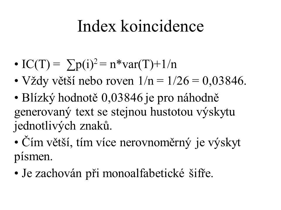 Index koincidence IC(T) = ∑p(i) 2 = n*var(T)+1/n Vždy větší nebo roven 1/n = 1/26 = 0,03846. Blízký hodnotě 0,03846 je pro náhodně generovaný text se
