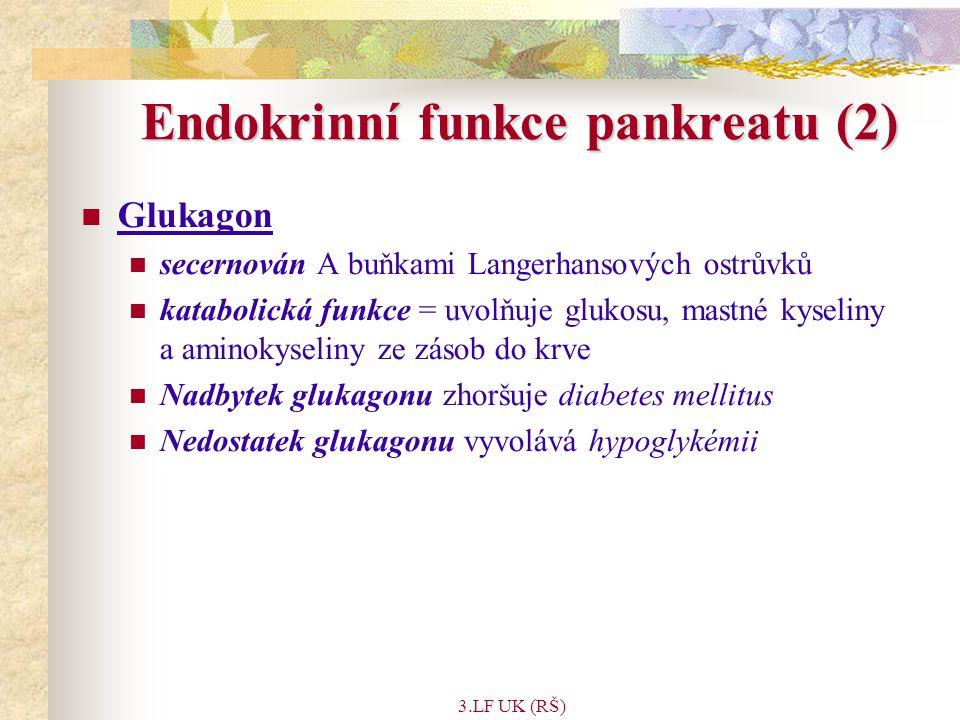 3.LF UK (RŠ) Endokrinní funkce pankreatu (2) Glukagon secernován A buňkami Langerhansových ostrůvků katabolická funkce = uvolňuje glukosu, mastné kyseliny a aminokyseliny ze zásob do krve Nadbytek glukagonu zhoršuje diabetes mellitus Nedostatek glukagonu vyvolává hypoglykémii